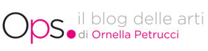 Ops - Il blog delle arti di Ornella Petrucci